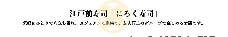 新潟市南区の江戸前寿司「にろく寿司」気軽にひとりでも立ち寄れ、カジュアルに家族や、友人同士のグループで楽しめるお店です。